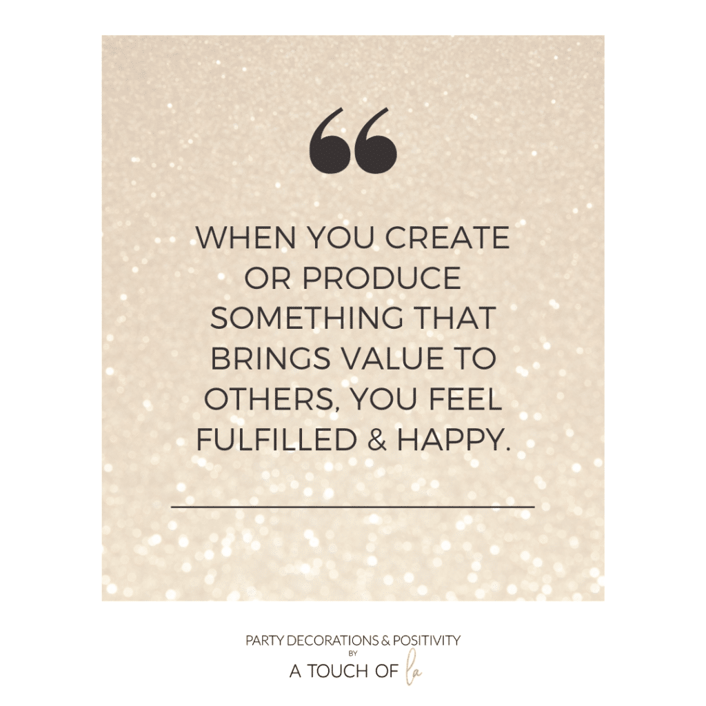 when you create or produce something that brings value to others you feel fulfilled and happy