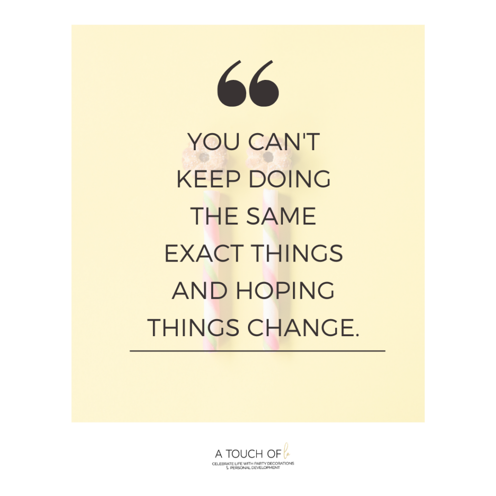 you cant keep doing the same things and expect different results